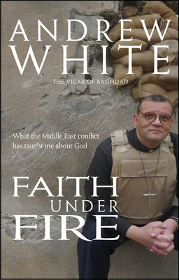 Faith Under Fire: What the Middle East conflict has taught me about God - White, Andrew