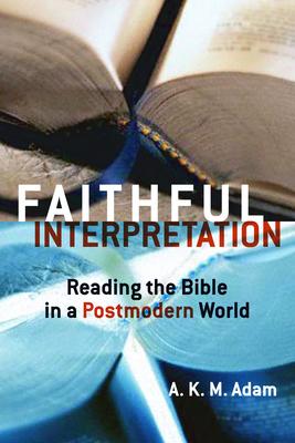 Faithful Interpretation: Reading the Bible in a Postmodern World - Adam, A K M