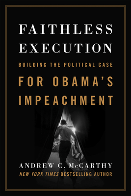 Faithless Execution: Building the Political Case for Obamaa's Impeachment - McCarthy, Andrew C