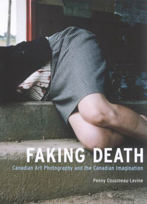 Faking Death: Canadian Art Photography and the Canadian Imagination - Cousineau-Levine, Penny