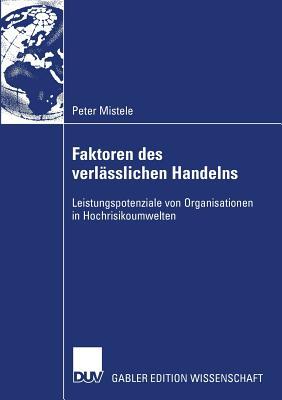 Faktoren Des Verlasslichen Handelns: Leistungspotenziale Von Organisationen in Hochrisikoumwelten - Pawlowsky, Prof Dr Peter (Foreword by), and Mistele, Peter