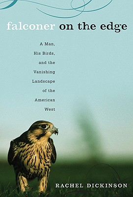Falconer on the Edge: A Man, His Birds, and the Vanishing Landscape of the American West - Dickinson, Rachel