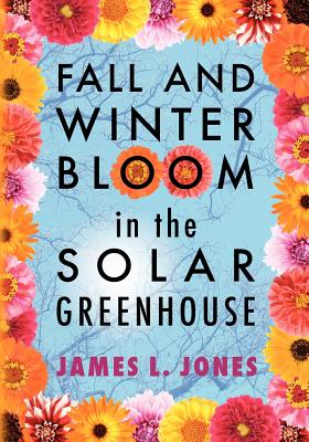 Fall and Winter Bloom in the Solar Greenhouse - Jones, James L