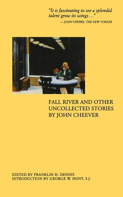 Fall River and Other Uncollected Stories - Cheever, John, and Dennis, Franklin H (Editor), and Hunt, George W, S.J. (Introduction by)