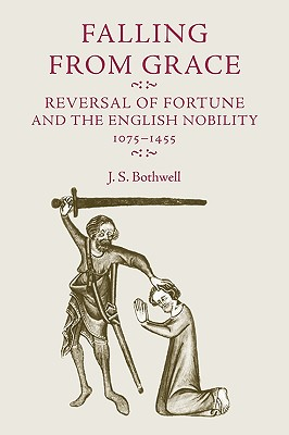 Falling from Grace: Reversal of Fortune and the English Nobility 1075-1455 - Bothwell, J S