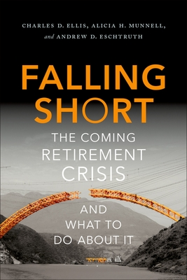 Falling Short: The Coming Retirement Crisis and What to Do about It - Ellis, Charles D, and Munnell, Alicia H, and Eschtruth, Andrew D