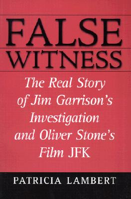 False Witness: The Real Story of Jim Garrison's Investigation and Oliver Stone's Film JFK - Lambert, Patricia