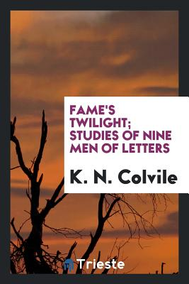 Fame's Twilight; Studies of Nine Men of Letters - Colvile, K N