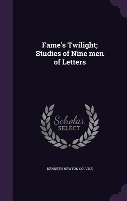 Fame's Twilight; Studies of Nine Men of Letters - Colvile, Kenneth Newton