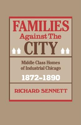Families Against the City: Middle Class Homes of Industrial Chicago, 1872-1890 - Sennett, Richard, Professor