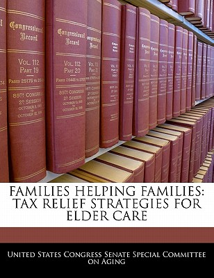 Families Helping Families: Tax Relief Strategies for Elder Care - United States Congress Senate Special Co (Creator)