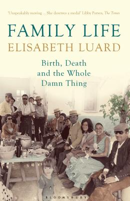 Family Life: Birth, Death and the Whole Damn Thing - Luard, Elisabeth