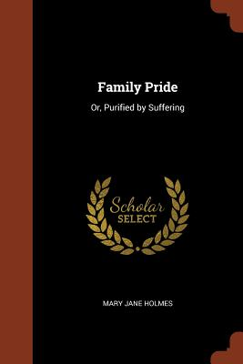 Family Pride: Or, Purified by Suffering - Holmes, Mary Jane