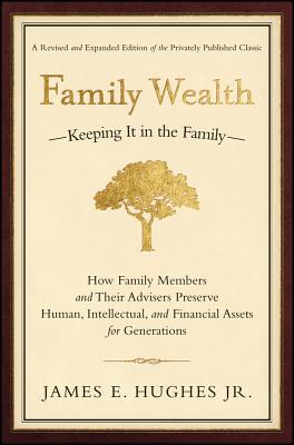 Family Wealth: Keeping It in the Family--How Family Members and Their Advisers Preserve Human, Intellectual, and Financial Assets for Generations - Hughes, James E