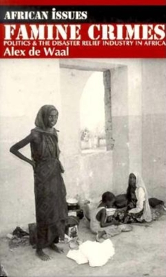 Famine Crimes: Politics and the Disaster Relief Industry in Africa - de Waal, Alex