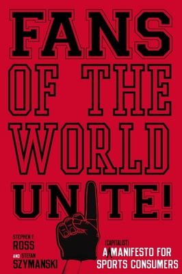 Fans of the World, Unite!: A (Capitalist) Manifesto for Sports Consumers - Ross, Stephen F