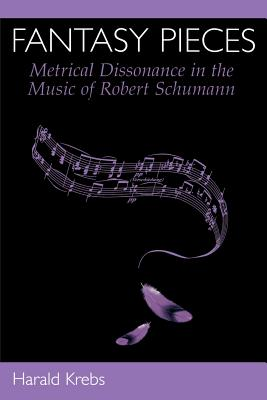 Fantasy Pieces: Metrical Dissonance in the Music of Robert Schumann - Krebs, Harald