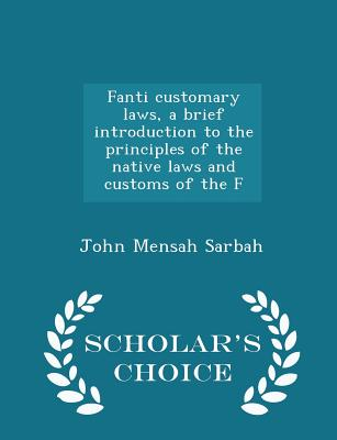 Fanti Customary Laws, a Brief Introduction to the Principles of the Native Laws and Customs of the F - Scholar's Choice Edition - Sarbah, John Mensah