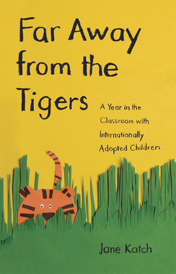 Far Away from the Tigers Far Away from the Tigers Far Away from the Tigers: A Year in the Classroom with Internationally Adopted Childrea Year in the Classroom with Internationally Adopted Childrea Year in the Classroom with Internationally Adopted... - Katch, Jane