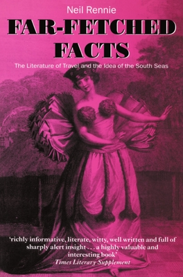 Far-Fetched Facts: The Literature of Travel and the Idea of the South Seas - Rennie, Neil
