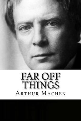 Far Off Things - Machen, Arthur