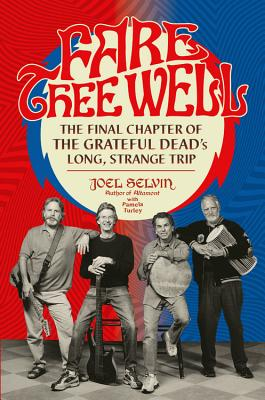 Fare Thee Well: The Final Chapter of the Grateful Dead's Long, Strange Trip - Selvin, Joel, and Turley, Pamela