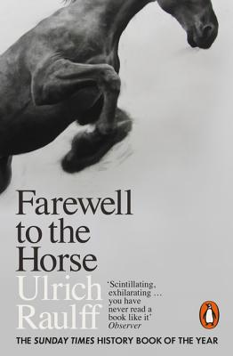 Farewell to the Horse: The Final Century of Our Relationship - Raulff, Ulrich, and Kemp, Ruth Ahmedzai (Translated by)