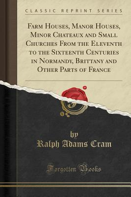 Farm Houses, Manor Houses, Minor Chateaux and Small Churches from the Eleventh to the Sixteenth Centuries in Normandy, Brittany and Other Parts of France (Classic Reprint) - Cram, Ralph Adams