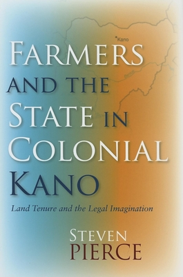 Farmers and the State in Colonial Kano: Land Tenure and the Legal Imagination - Pierce, Steven