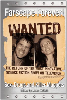 Farscape Forever!: Sex, Drugs and Killer Muppets - Yeffeth, Glenn (Editor)