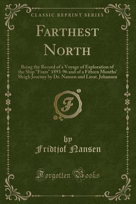 """Farthest North: Being the Record of a Voyage of Exploration of the Ship """"fram"""" 1893-96 and of a Fifteen Months' Sleigh Journey by Dr. Nansen and Lieut. Johansen (Classic Reprint) - Nansen, Fridtjof, Dr."""