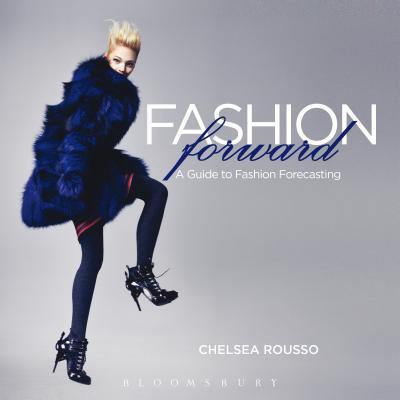 Fashion Forward: A Guide to Fashion Forecasting - Rousso, Chelsea