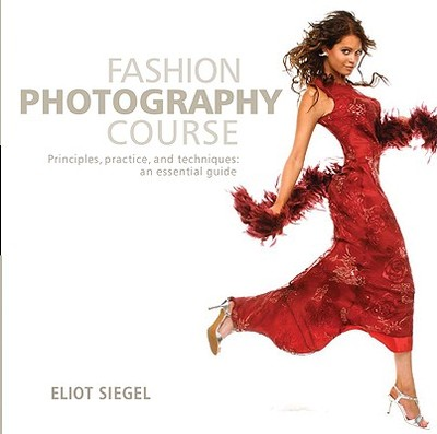 Fashion Photography Course: Principles, Practice, and Techniques: An Essential Guide - Siegel, Eliot