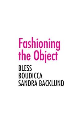 Fashioning the Object: Bless, Boudicca, and Sandra Backlund - Ryan, Zoe