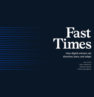 Fast Times: How Digital Winners Set Direction, Learn, and Adapt - Arora, Arun, and Dahlstrom, Peter, and Hjartar, Klemens