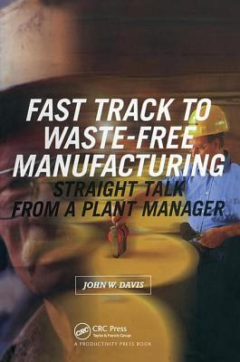 Fast Track to Waste-Free Manufacturing Straight Talk from a Plant Manager - Davis, John W