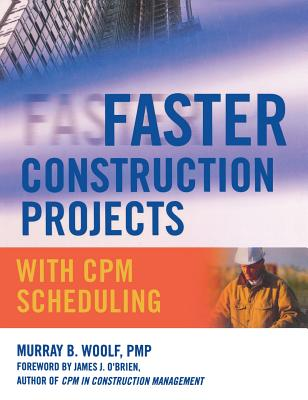 Faster Construction Projects with CPM Scheduling - Woolf, Murray B