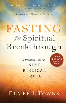 Fasting for Spiritual Breakthrough: A Practical Guide to Nine Biblical Fasts - Towns, Elmer L, and Franklin, Jentezen (Foreword by)