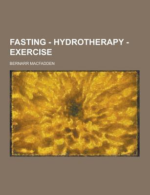 Fasting - Hydrotherapy - Exercise - Macfadden, Bernarr