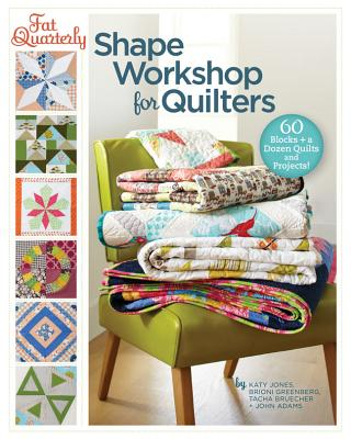 Fat Quarterly Shape Workshop for Quilters: 60 Blocks + a Dozen Quilts and Projects! - Jones, Katy, and Greenberg, Brioni, and Bruecher, Tacha