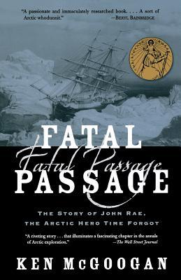 Fatal Passage: The Story of John Rae, the Arctic Hero Time Forgot - McGoogan, Ken