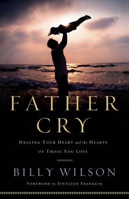 Father Cry: Healing Your Heart and the Hearts of Those You Love - Wilson, Billy