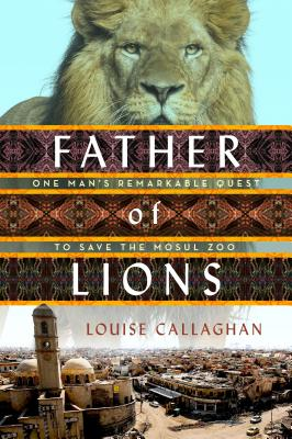 Father of Lions: One Man's Remarkable Quest to Save the Mosul Zoo - Callaghan, Louise