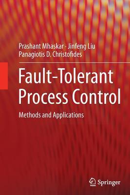 Fault-Tolerant Process Control: Methods and Applications - Mhaskar, Prashant, and Liu, Jinfeng, and Christofides, Panagiotis D