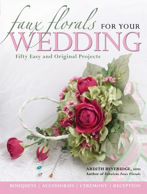 Faux Florals for Your Wedding: Fifty Easy and Original Projects - Beveridge, Ardith
