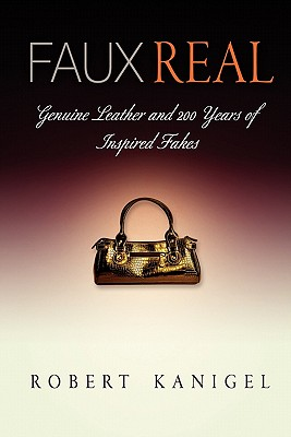 Faux Real: Genuine Leather and 200 Years of Inspired Fakes - Kanigel, Robert, Mr.