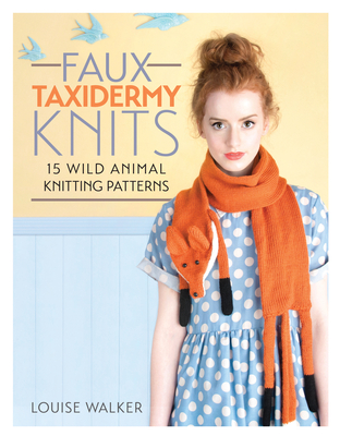Faux Taxidermy Knits: 15 wild animal knitting patterns - Walker, Louise