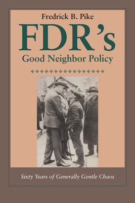 FDR's Good Neighbor Policy: Sixty Years of Generally Gentle Chaos - Pike, Fredrick B