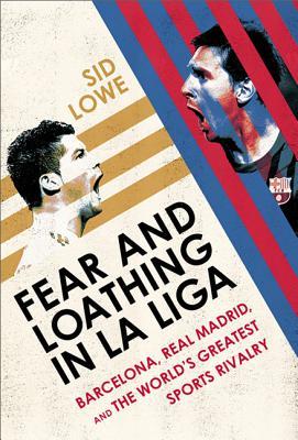 Fear and Loathing in La Liga: Barcelona Vs Real Madrid - Lowe, Sid