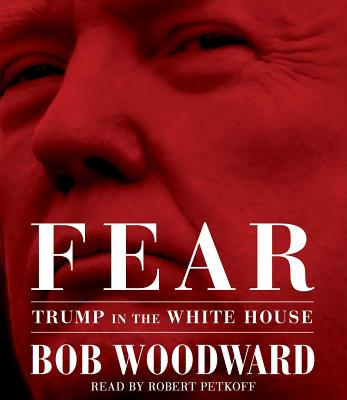 Fear: Trump in the White House - Woodward, Bob, and Petkoff, Robert (Read by)